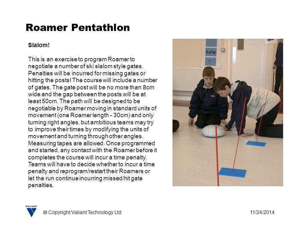 11/24/2014  Copyright Valiant Technology Ltd Roamer Pentathlon Slalom! This is an exercise to program Roamer to negotiate a number of ski slalom styl