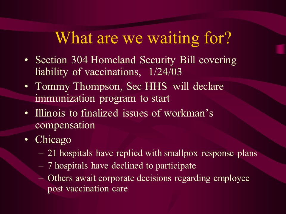 What are we waiting for? Section 304 Homeland Security Bill covering liability of vaccinations, 1/24/03 Tommy Thompson, Sec HHS will declare immunizat
