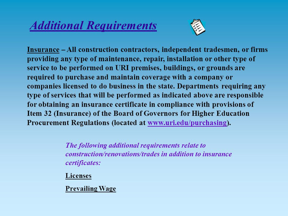 The following additional requirements relate to construction/renovations/trades in addition to insurance certificates: Licenses Prevailing Wage Insurance – All construction contractors, independent tradesmen, or firms providing any type of maintenance, repair, installation or other type of service to be performed on URI premises, buildings, or grounds are required to purchase and maintain coverage with a company or companies licensed to do business in the state.