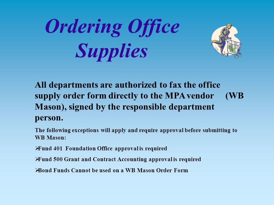 Ordering Office Supplies All departments are authorized to fax the office supply order form directly to the MPA vendor (WB Mason), signed by the responsible department person.