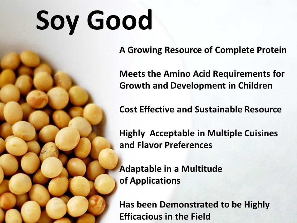 Soy Good A Growing Resource of Complete Protein Meets the Amino Acid Requirements for Growth and Development in Children Cost Effective and Sustainable Resource Highly Acceptable in Multiple Cuisines and Flavor Preferences Adaptable in a Multitude of Applications Has been Demonstrated to be Highly Efficacious in the Field Image source: www.valent.com