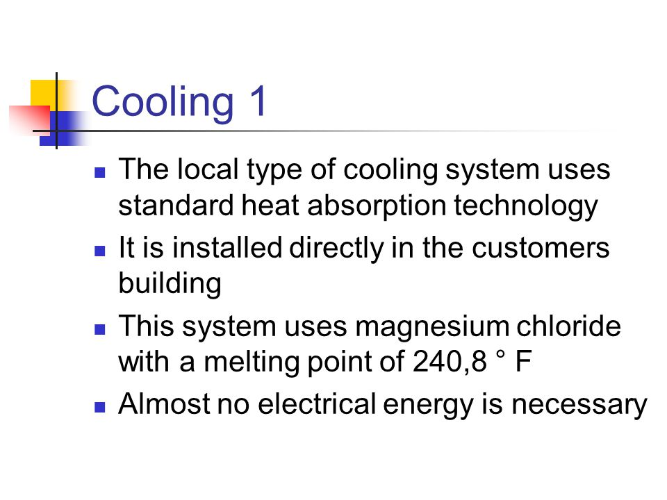 Cooling 1 The local type of cooling system uses standard heat absorption technology It is installed directly in the customers building This system use