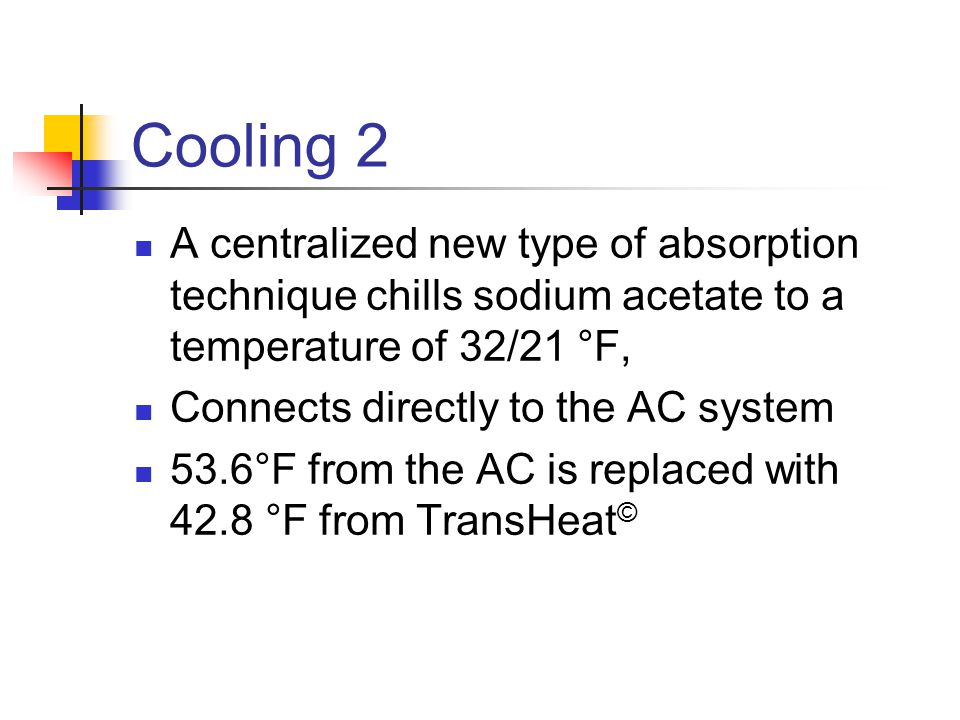 Cooling 2 A centralized new type of absorption technique chills sodium acetate to a temperature of 32/21 °F, Connects directly to the AC system 53.6°F