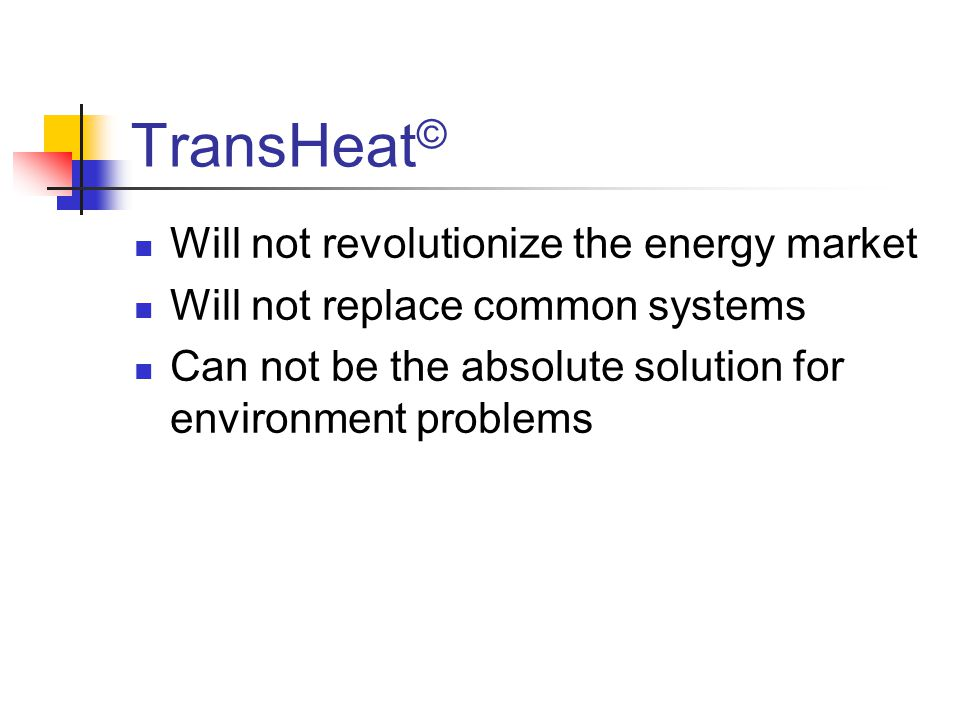TransHeat © Will not revolutionize the energy market Will not replace common systems Can not be the absolute solution for environment problems