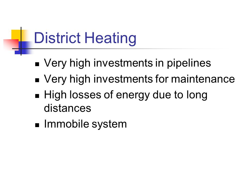 District Heating Very high investments in pipelines Very high investments for maintenance High losses of energy due to long distances Immobile system
