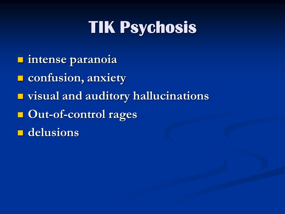 TIK Psychosis intense paranoia intense paranoia confusion, anxiety confusion, anxiety visual and auditory hallucinations visual and auditory hallucinations Out-of-control rages Out-of-control rages delusions delusions
