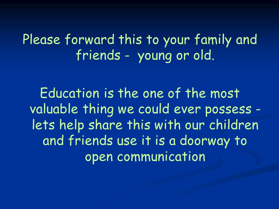 Please forward this to your family and friends - young or old. Education is the one of the most valuable thing we could ever possess - lets help share
