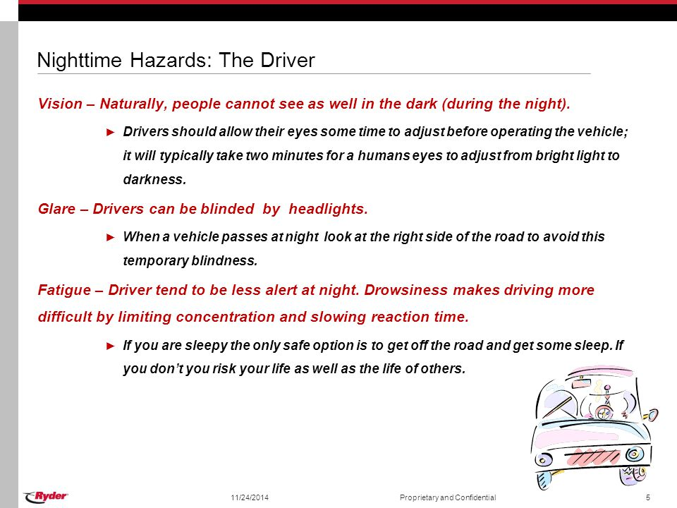 11/24/2014Proprietary and Confidential5 Nighttime Hazards: The Driver Vision – Naturally, people cannot see as well in the dark (during the night). ►