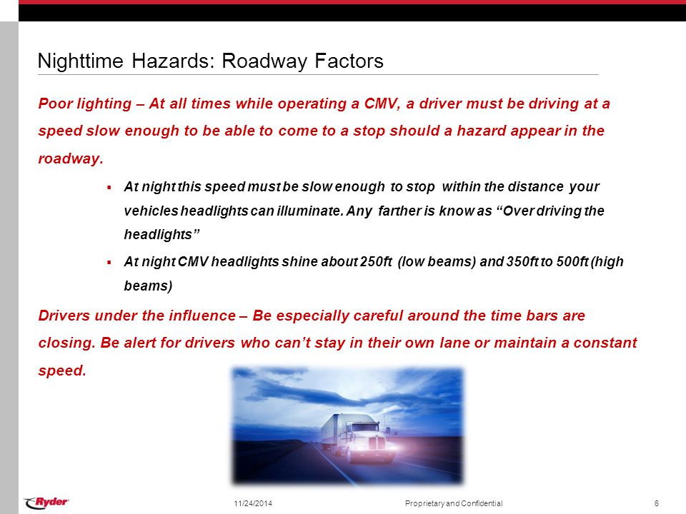 Nighttime Hazards: Roadway Factors Poor lighting – At all times while operating a CMV, a driver must be driving at a speed slow enough to be able to c