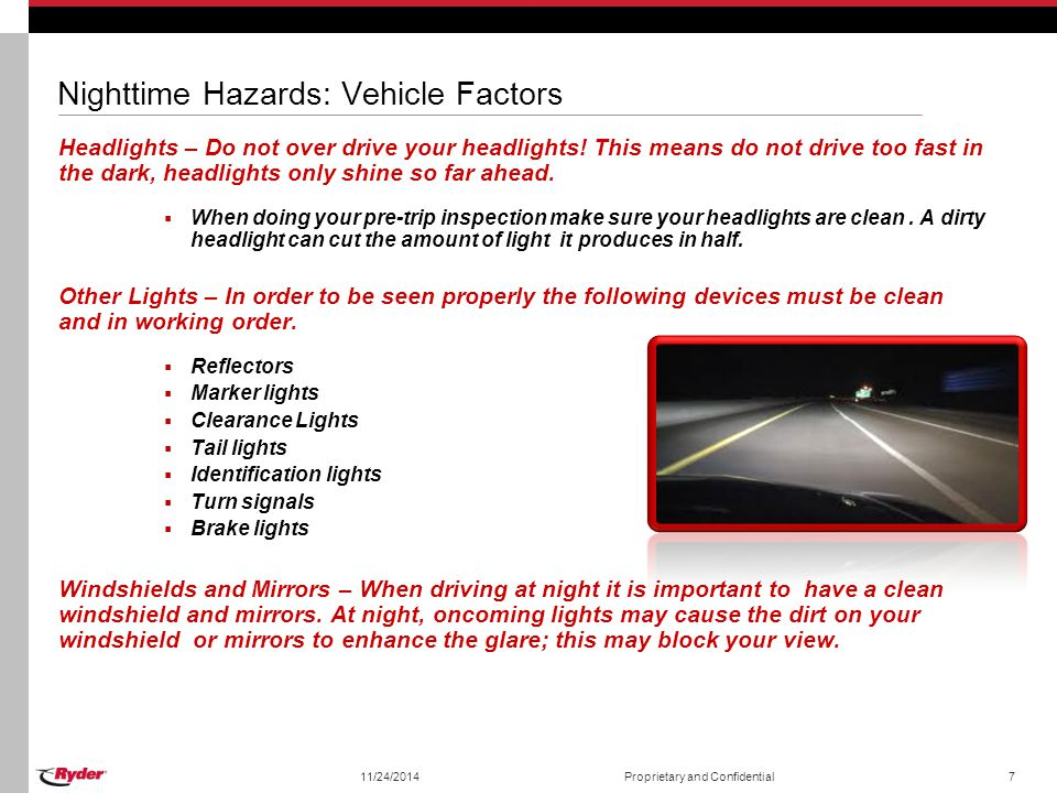 Nighttime Hazards: Vehicle Factors Headlights – Do not over drive your headlights! This means do not drive too fast in the dark, headlights only shine