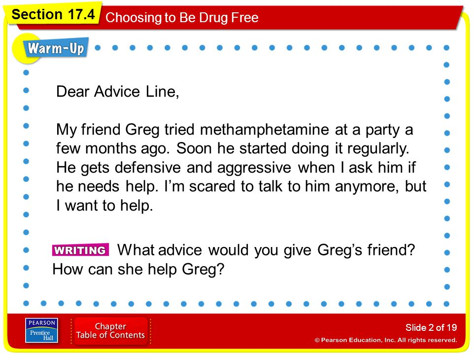 Section 17.4 Choosing to Be Drug Free Slide 2 of 19 Dear Advice Line, My friend Greg tried methamphetamine at a party a few months ago. Soon he starte