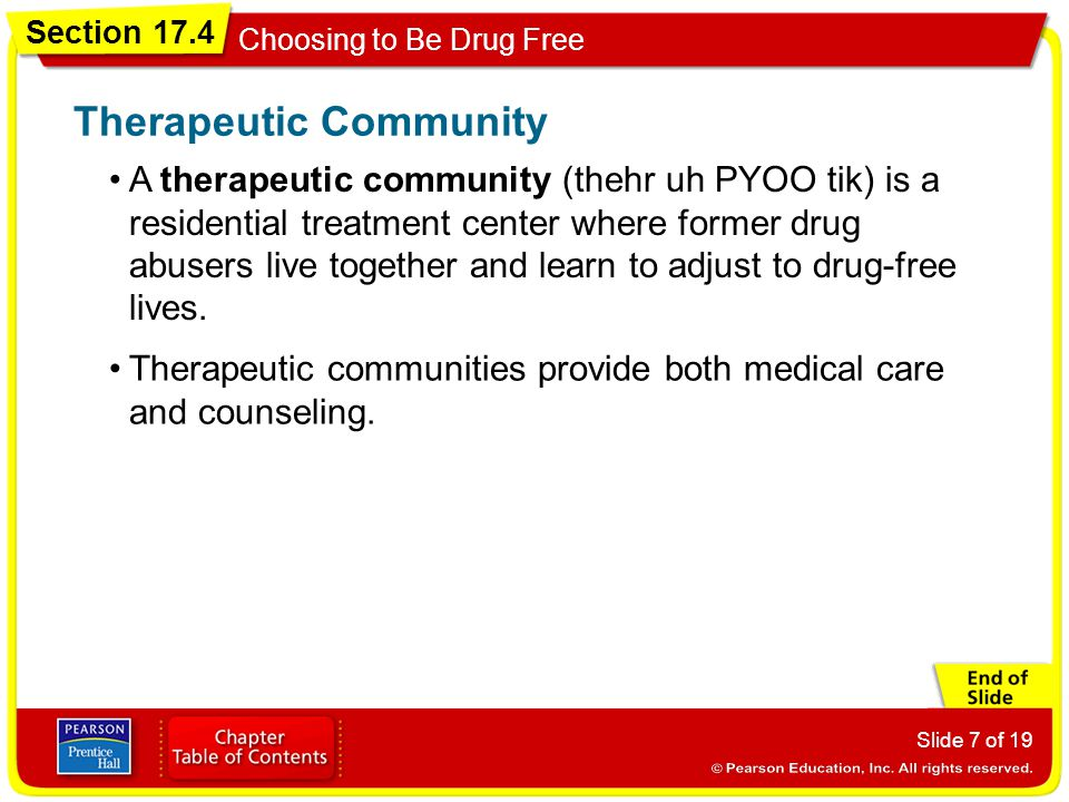 Section 17.4 Choosing to Be Drug Free Slide 7 of 19 A therapeutic community (thehr uh PYOO tik) is a residential treatment center where former drug ab