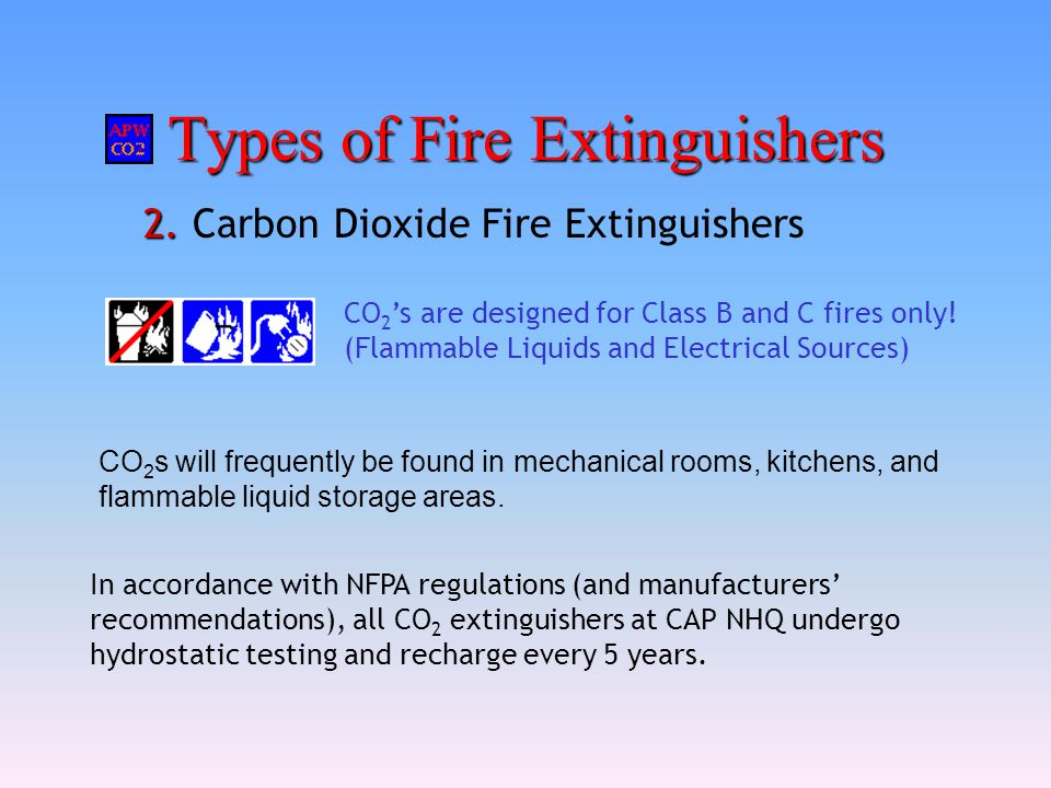 Types of Fire Extinguishers 2. 2. Carbon Dioxide Fire Extinguishers CO 2 s will frequently be found in mechanical rooms, kitchens, and flammable liqui