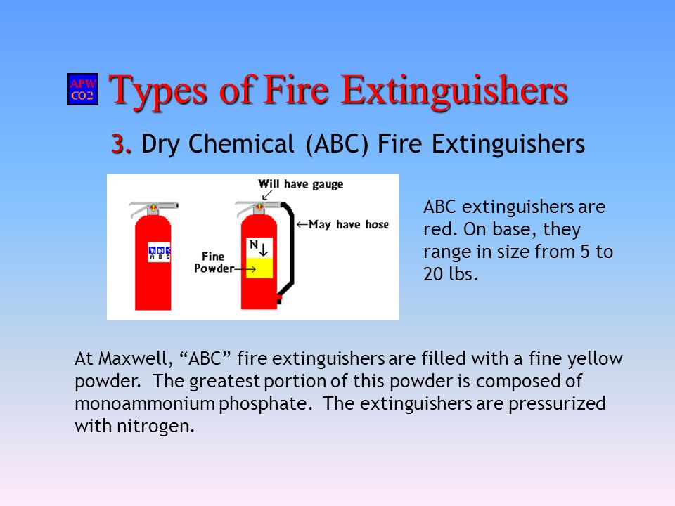 """Types of Fire Extinguishers 3. 3. Dry Chemical (ABC) Fire Extinguishers At Maxwell, """"ABC"""" fire extinguishers are filled with a fine yellow powder. The"""
