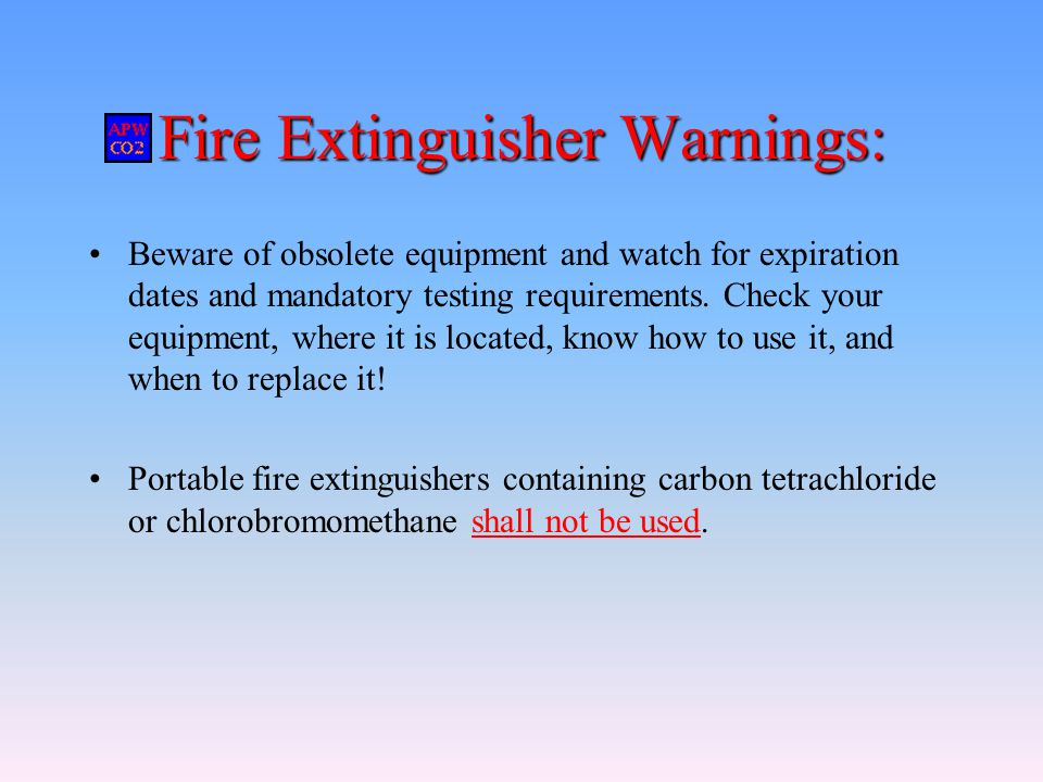 Fire Extinguisher Warnings: Beware of obsolete equipment and watch for expiration dates and mandatory testing requirements. Check your equipment, wher