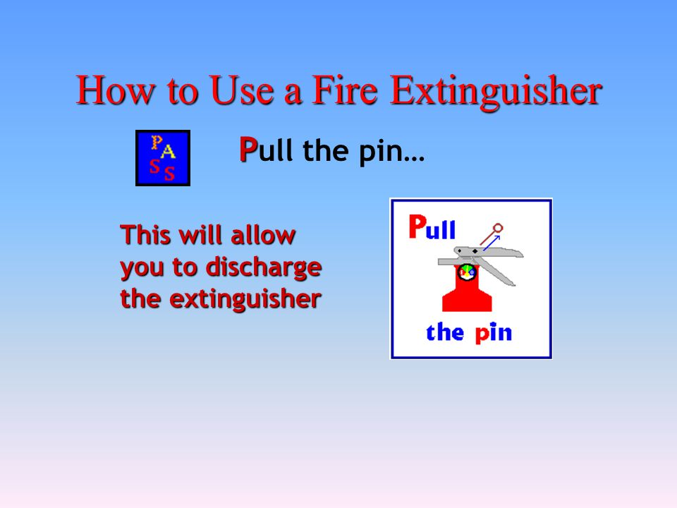 How to Use a Fire Extinguisher P P ull the pin… This will allow you to discharge the extinguisher