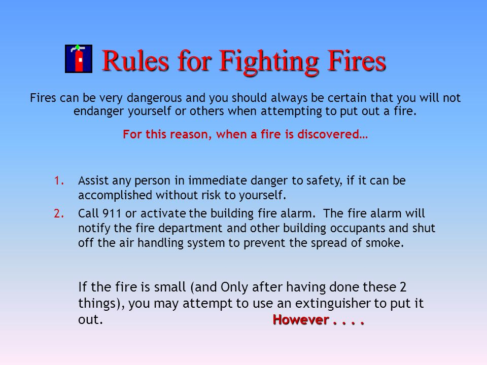 Rules for Fighting Fires Fires can be very dangerous and you should always be certain that you will not endanger yourself or others when attempting to
