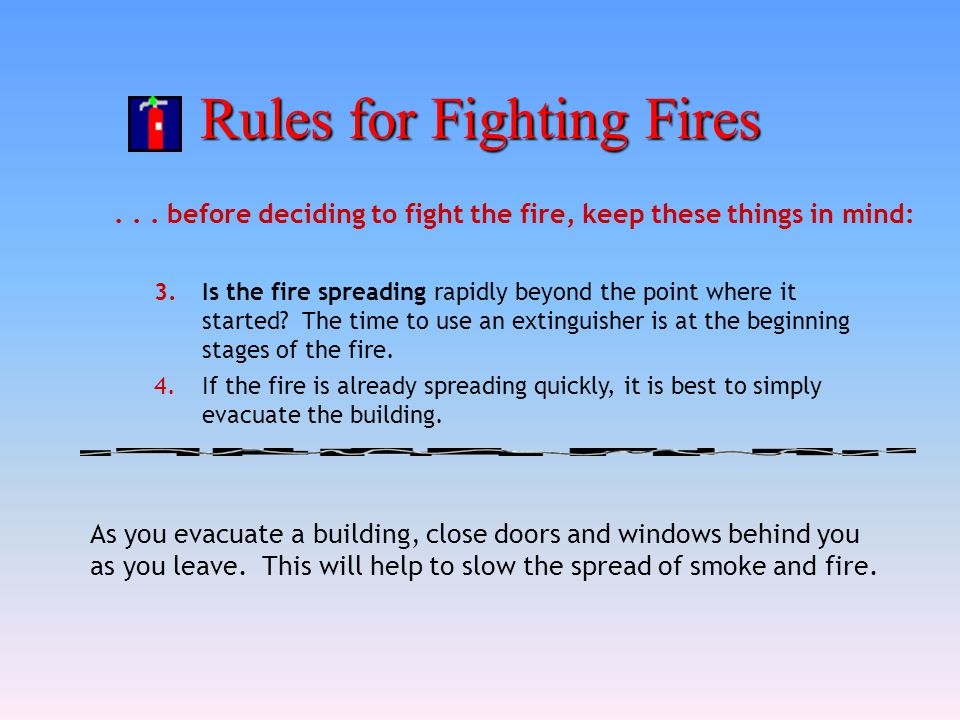 Rules for Fighting Fires... before deciding to fight the fire, keep these things in mind: 3.Is the fire spreading rapidly beyond the point where it st
