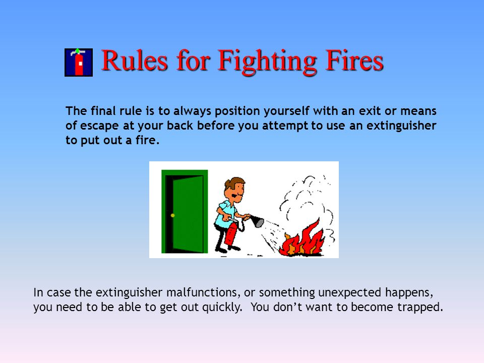 Rules for Fighting Fires The final rule is to always position yourself with an exit or means of escape at your back before you attempt to use an extin