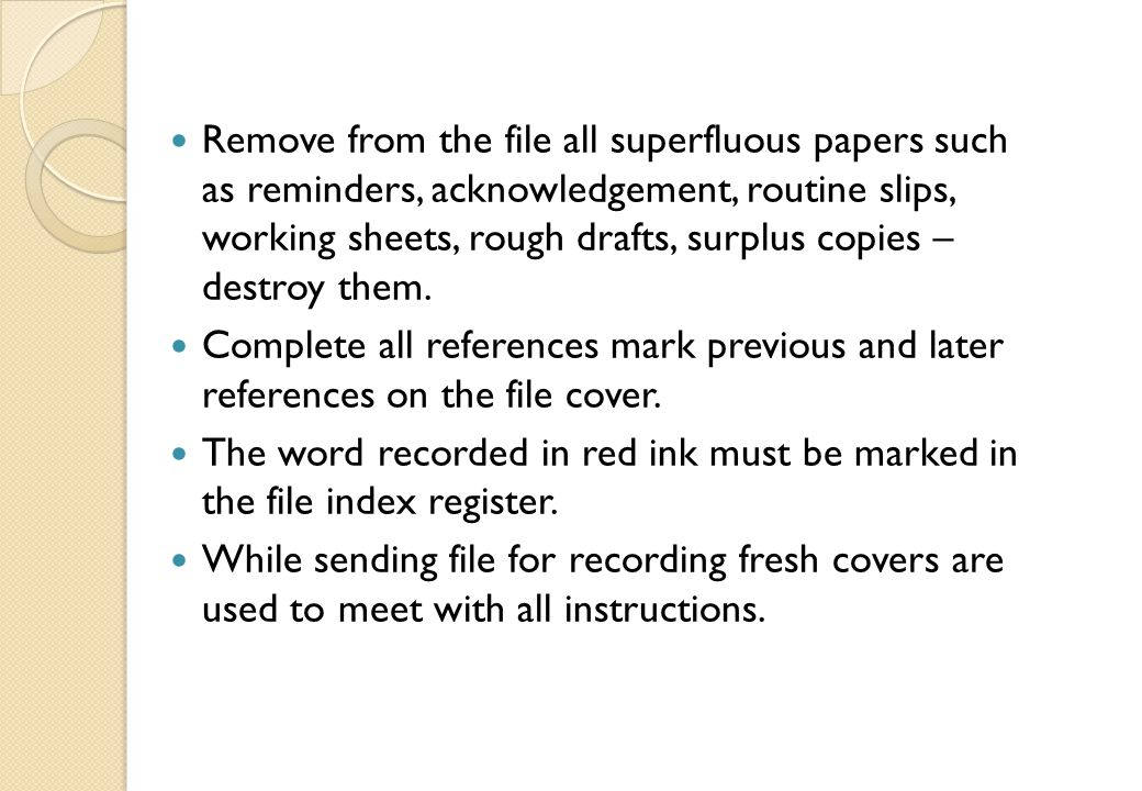 Remove from the file all superfluous papers such as reminders, acknowledgement, routine slips, working sheets, rough drafts, surplus copies – destroy them.