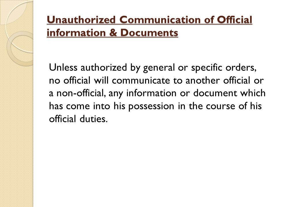 Unauthorized Communication of Official information & Documents Unless authorized by general or specific orders, no official will communicate to another official or a non-official, any information or document which has come into his possession in the course of his official duties.