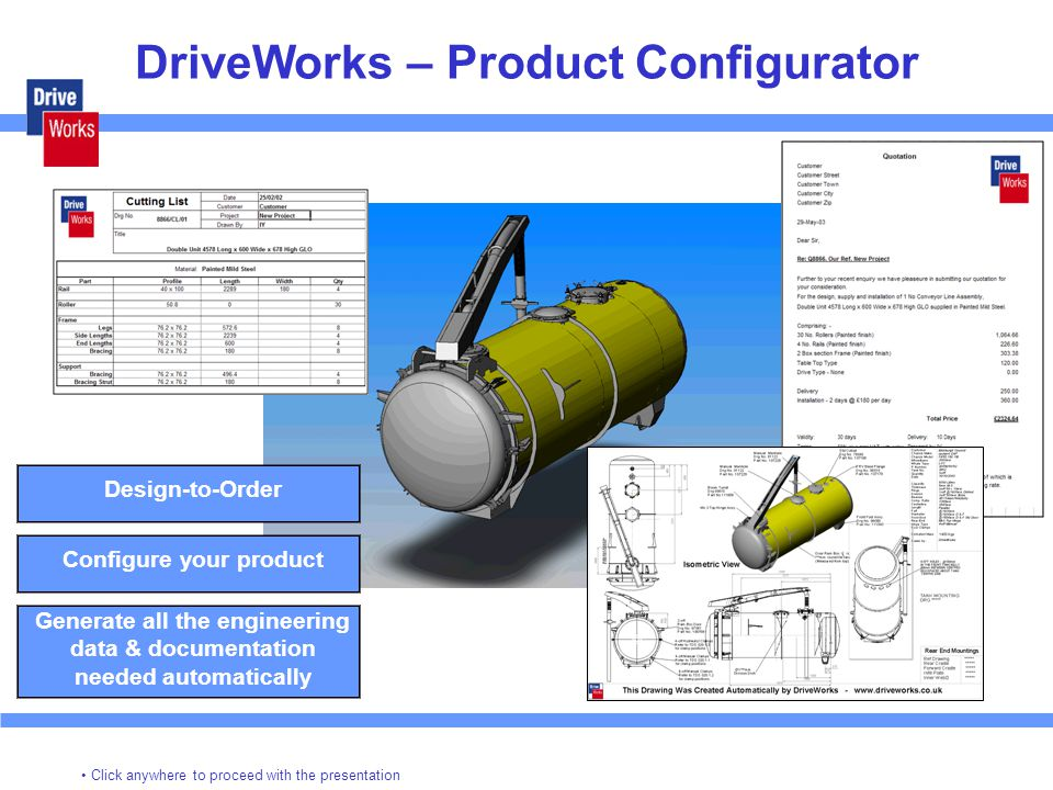 DriveWorks – Product Configurator Design-to-Order Configure your product Generate all the engineering data & documentation needed automatically Click anywhere to proceed with the presentation
