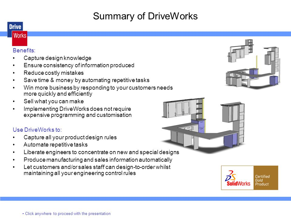 Summary of DriveWorks Click anywhere to proceed with the presentation Benefits: Capture design knowledge Ensure consistency of information produced Reduce costly mistakes Save time & money by automating repetitive tasks Win more business by responding to your customers needs more quickly and efficiently Sell what you can make Implementing DriveWorks does not require expensive programming and customisation Use DriveWorks to: Capture all your product design rules Automate repetitive tasks Liberate engineers to concentrate on new and special designs Produce manufacturing and sales information automatically Let customers and/or sales staff can design-to-order whilst maintaining all your engineering control rules