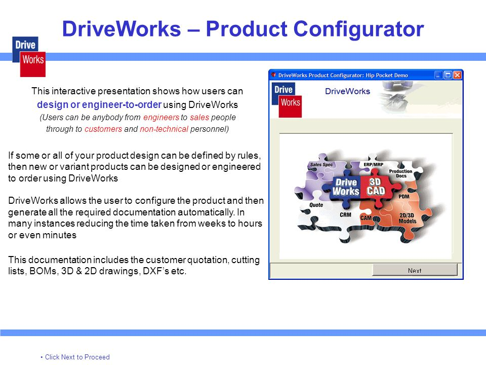 DriveWorks – Product Configurator This interactive presentation shows how users can design or engineer-to-order using DriveWorks (Users can be anybody from engineers to sales people through to customers and non-technical personnel) If some or all of your product design can be defined by rules, then new or variant products can be designed or engineered to order using DriveWorks DriveWorks allows the user to configure the product and then generate all the required documentation automatically.