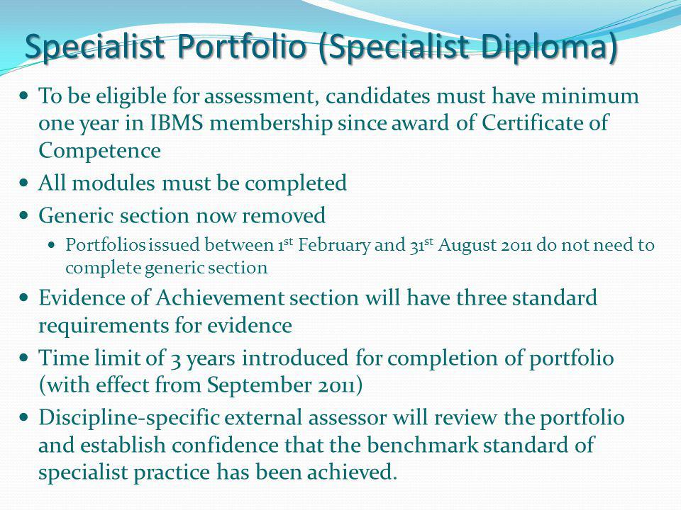 Specialist Portfolio (Specialist Diploma) To be eligible for assessment, candidates must have minimum one year in IBMS membership since award of Certi