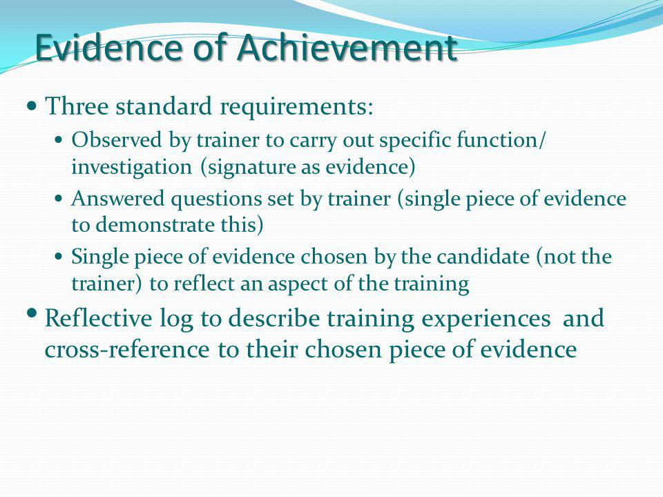 Evidence of Achievement Three standard requirements: Observed by trainer to carry out specific function/ investigation (signature as evidence) Answere