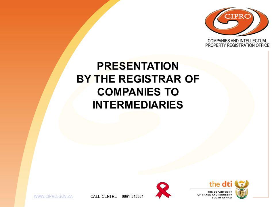 PRESENTATION BY THE REGISTRAR OF COMPANIES TO INTERMEDIARIES WWW.CIPRO.GOV.ZA CALL CENTRE 0861 843384WWW.CIPRO.GOV.ZA