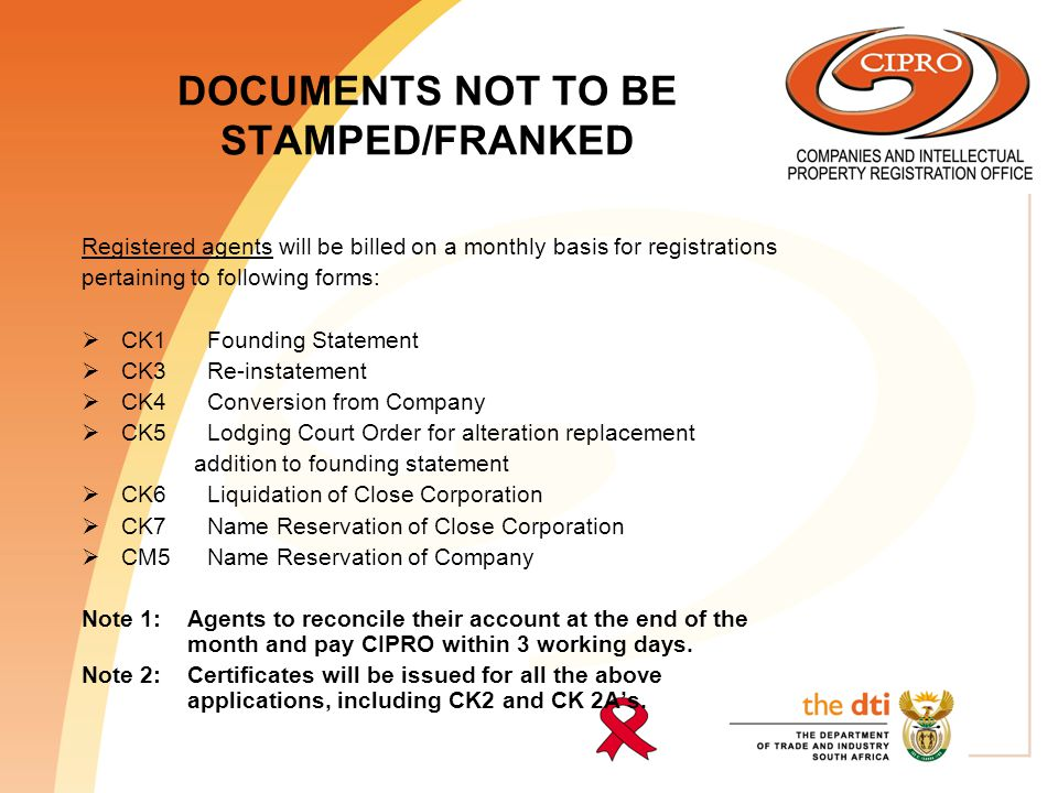 DOCUMENTS NOT TO BE STAMPED/FRANKED Registered agents will be billed on a monthly basis for registrations pertaining to following forms:  CK1 Founding Statement  CK3 Re-instatement  CK4 Conversion from Company  CK5 Lodging Court Order for alteration replacement addition to founding statement  CK6 Liquidation of Close Corporation  CK7 Name Reservation of Close Corporation  CM5 Name Reservation of Company Note 1: Agents to reconcile their account at the end of the month and pay CIPRO within 3 working days.