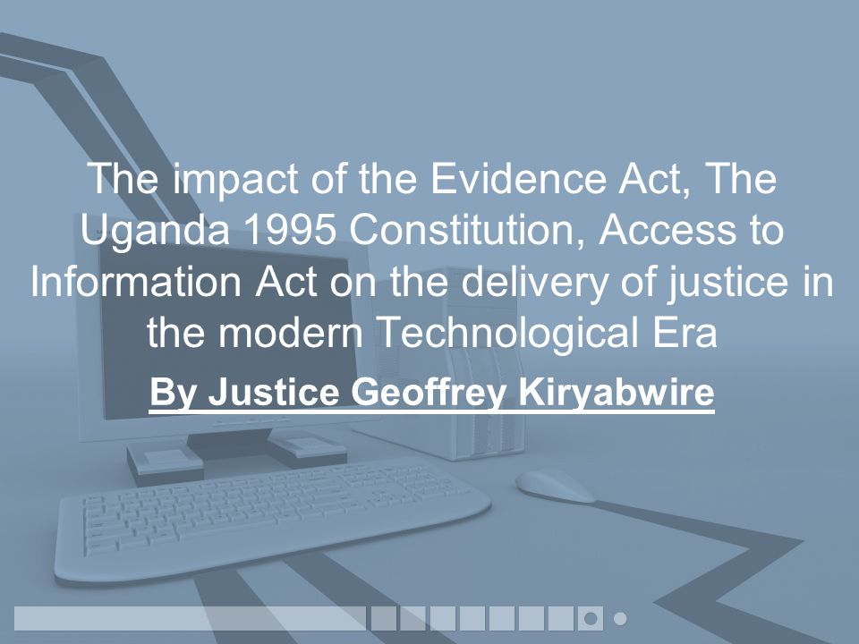 The impact of the Evidence Act, The Uganda 1995 Constitution, Access to Information Act on the delivery of justice in the modern Technological Era By Justice Geoffrey Kiryabwire