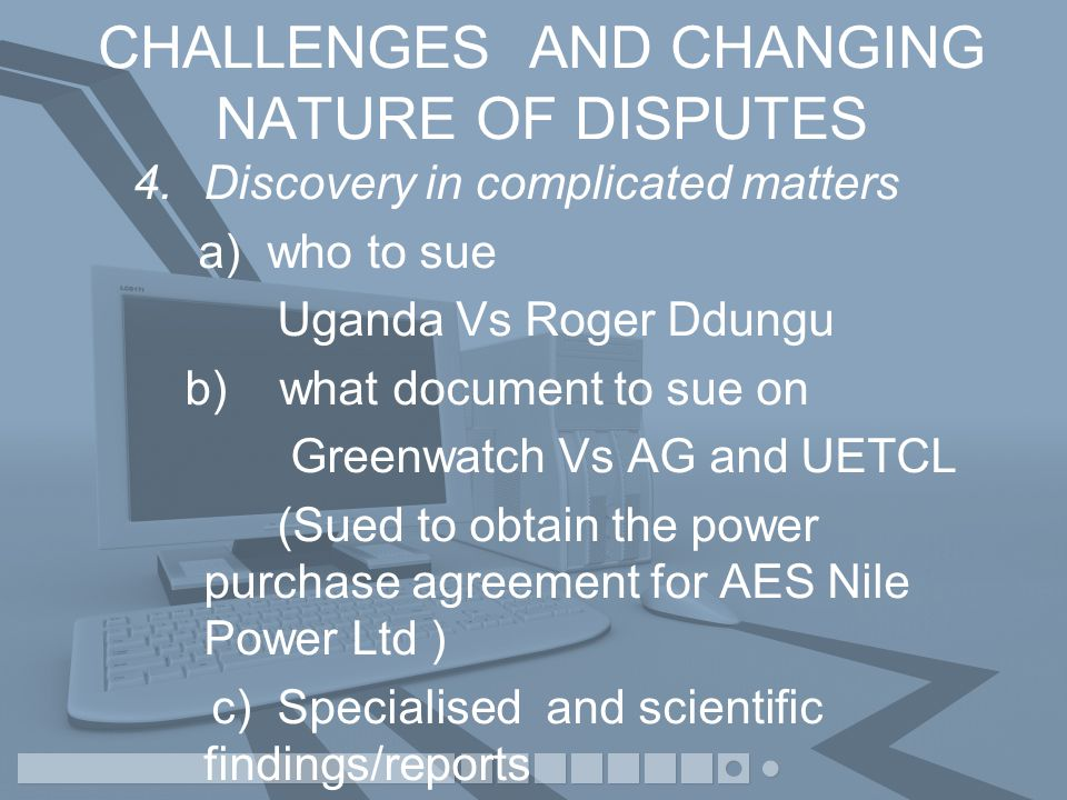 CHALLENGES AND CHANGING NATURE OF DISPUTES 4.Discovery in complicated matters a) who to sue Uganda Vs Roger Ddungu b) what document to sue on Greenwatch Vs AG and UETCL (Sued to obtain the power purchase agreement for AES Nile Power Ltd ) c) Specialised and scientific findings/reports