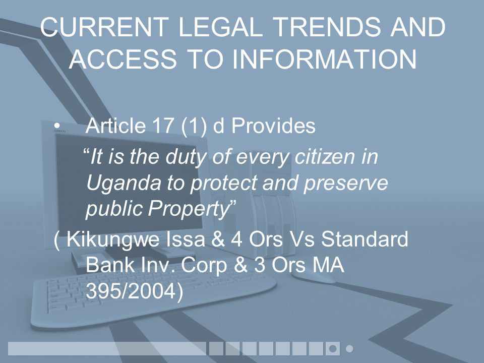 CURRENT LEGAL TRENDS AND ACCESS TO INFORMATION Article 17 (1) d Provides It is the duty of every citizen in Uganda to protect and preserve public Property ( Kikungwe Issa & 4 Ors Vs Standard Bank Inv.
