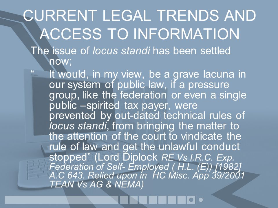 CURRENT LEGAL TRENDS AND ACCESS TO INFORMATION The issue of locus standi has been settled now; It would, in my view, be a grave lacuna in our system of public law, if a pressure group, like the federation or even a single public –spirited tax payer, were prevented by out-dated technical rules of locus standi, from bringing the matter to the attention of the court to vindicate the rule of law and get the unlawful conduct stopped (Lord Diplock RE Vs I.R.C.