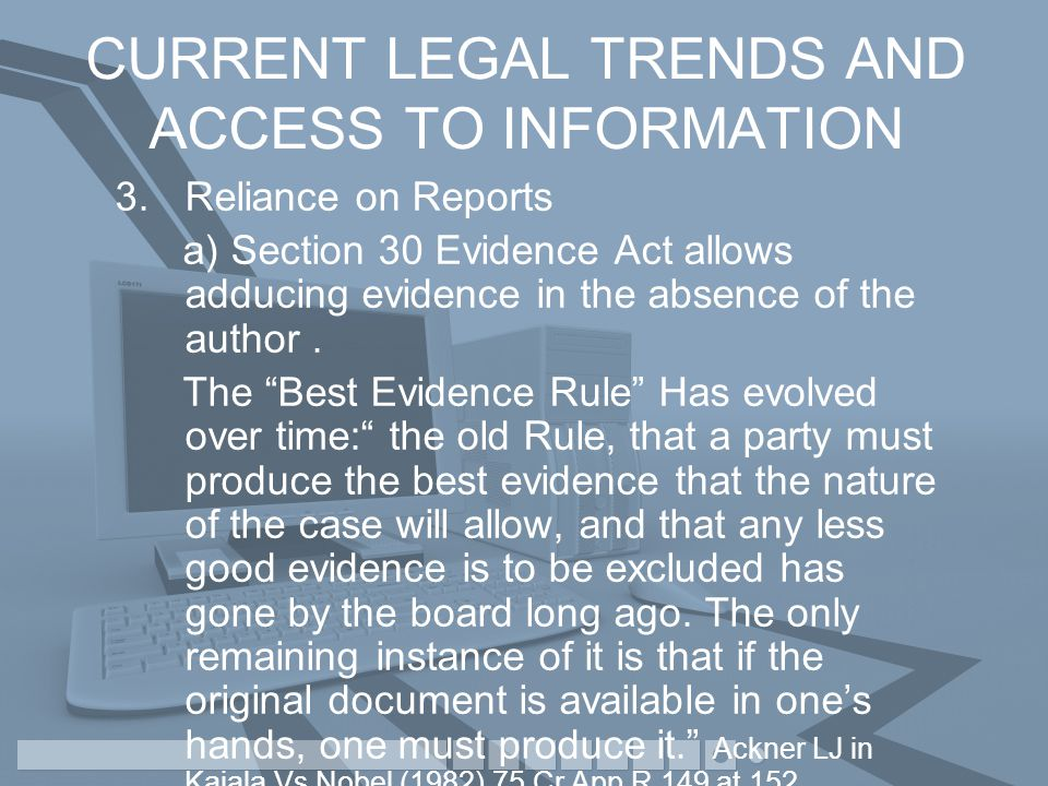 CURRENT LEGAL TRENDS AND ACCESS TO INFORMATION 3.Reliance on Reports a) Section 30 Evidence Act allows adducing evidence in the absence of the author.