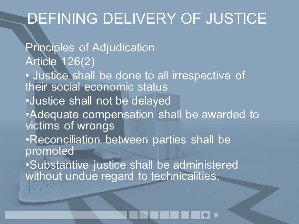 DEFINING DELIVERY OF JUSTICE Section 14(2) of the Judicature Act Cap 13 outlines the Sources of law: Written Law Common Law Custom or Usage Procedure and practice observed by the High Court Principles of Justice Equity and good conscience.