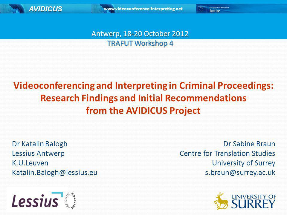 www.videoconference-interpreting.net AVIDICUS About us and contact AVIDICUS AVIDICUS 1 – JLS/2008/JPEN/037, 2008-2011 AVIDICUS 2 – JUST/2010/JPEN/AG/1558, 2011-2013 Website: http://www.videoconference-interpreting.net Contact: Dr Sabine Braun, s.braun@surrey.ac.uks.braun@surrey.ac.uk Project consortium (AVIDICUS 1 and 2): University of Surrey (UK) (co-ordinator), Lessius University (BE), Local Police Antwerp (BE), Institut Télécom (FR), Dutch Ministry of Security and Justice (NL), Dutch Legal Aid Board (NL), Polish Society of Sworn and Specialised Translators TEPIS (PL), Ann Corsellis (UK) © 2012 AVIDICUS This presentation was produced with financial support from the Criminal Justice Programme European Commission - Directorate- General Justice.