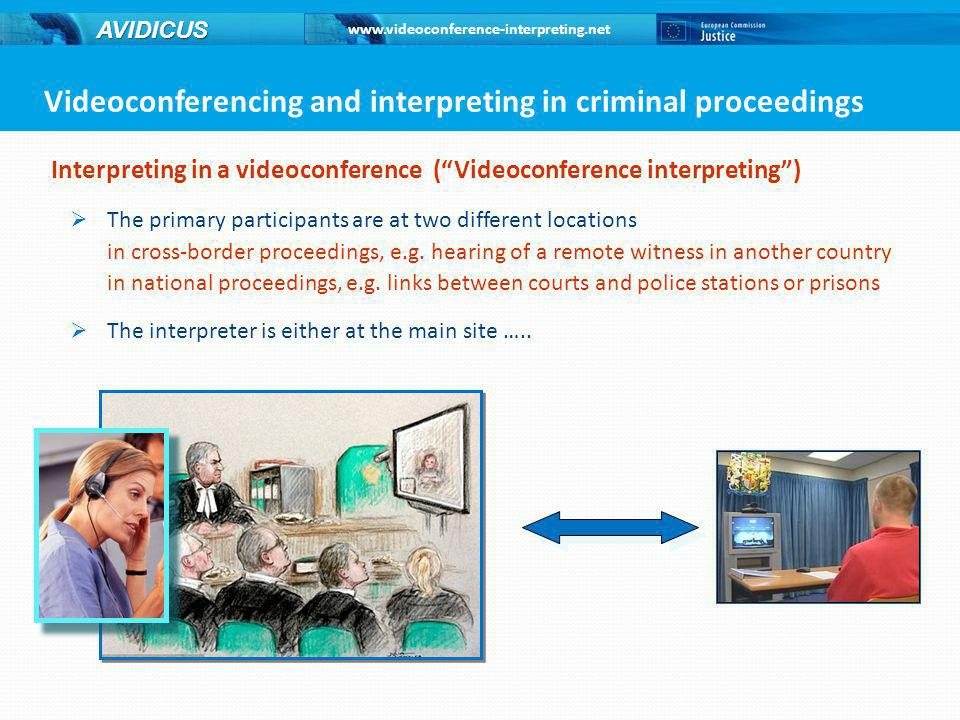 www.videoconference-interpreting.net AVIDICUS Interpreting in a videoconference ( Videoconference interpreting )  … or with the non-native speaker Reason for videoconference use: primary participants are in different locations Videoconferencing and interpreting in criminal proceedings