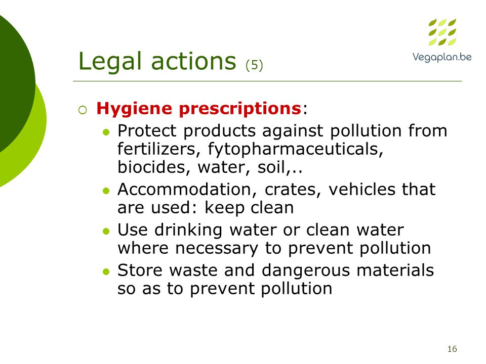 16 Legal actions (5)  Hygiene prescriptions: Protect products against pollution from fertilizers, fytopharmaceuticals, biocides, water, soil,..