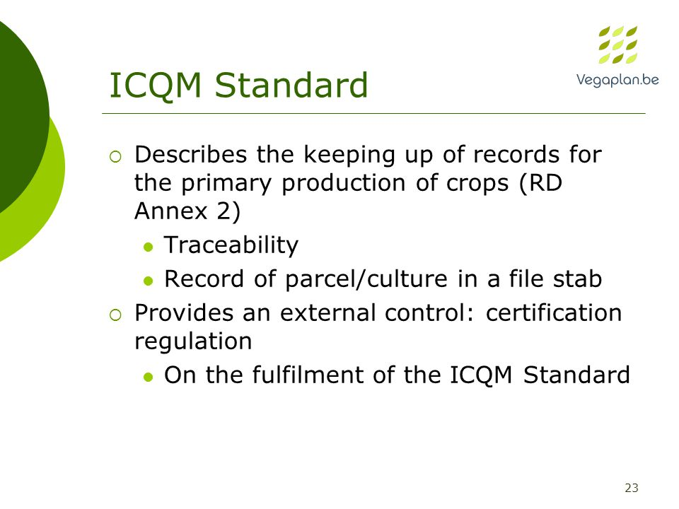 23 ICQM Standard  Describes the keeping up of records for the primary production of crops (RD Annex 2) Traceability Record of parcel/culture in a file stab  Provides an external control: certification regulation On the fulfilment of the ICQM Standard