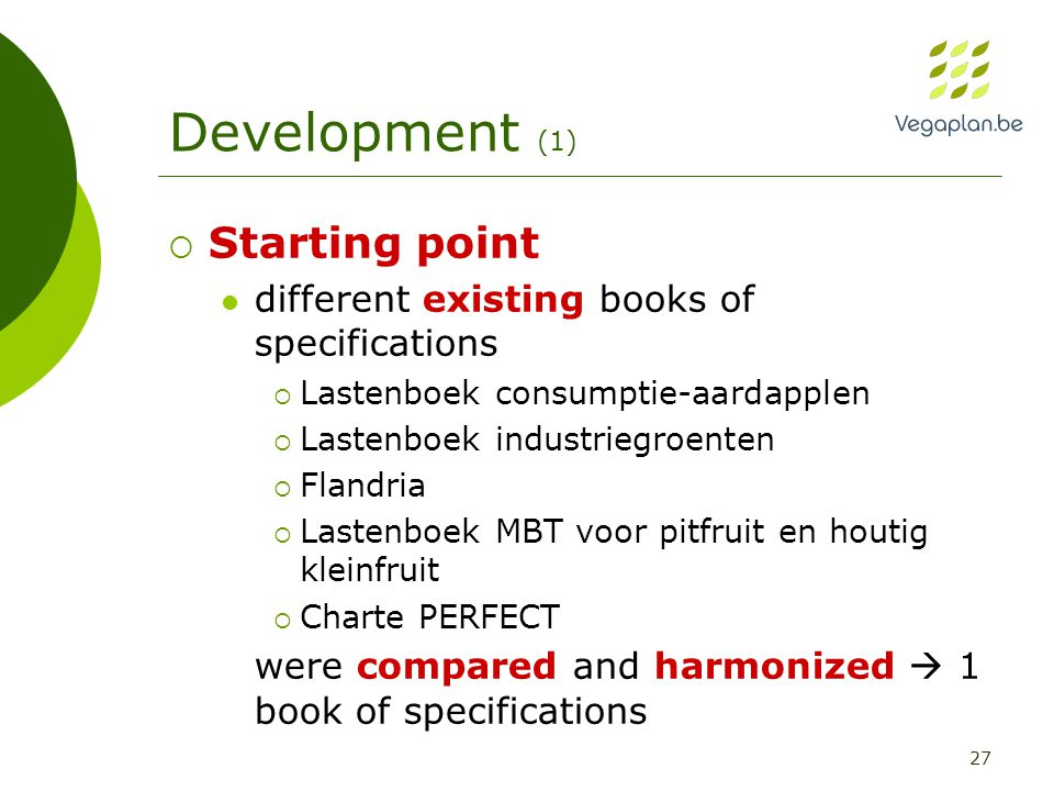 27 Development (1)  Starting point different existing books of specifications  Lastenboek consumptie-aardapplen  Lastenboek industriegroenten  Flandria  Lastenboek MBT voor pitfruit en houtig kleinfruit  Charte PERFECT were compared and harmonized  1 book of specifications