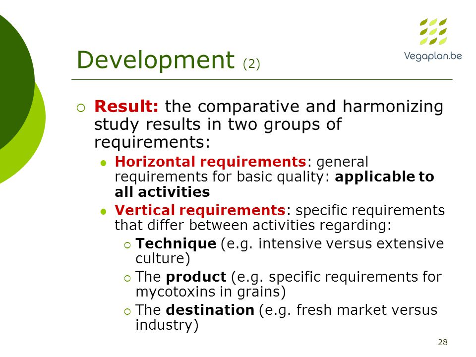 28 Development (2)  Result: the comparative and harmonizing study results in two groups of requirements: Horizontal requirements: general requirements for basic quality: applicable to all activities Vertical requirements: specific requirements that differ between activities regarding:  Technique (e.g.