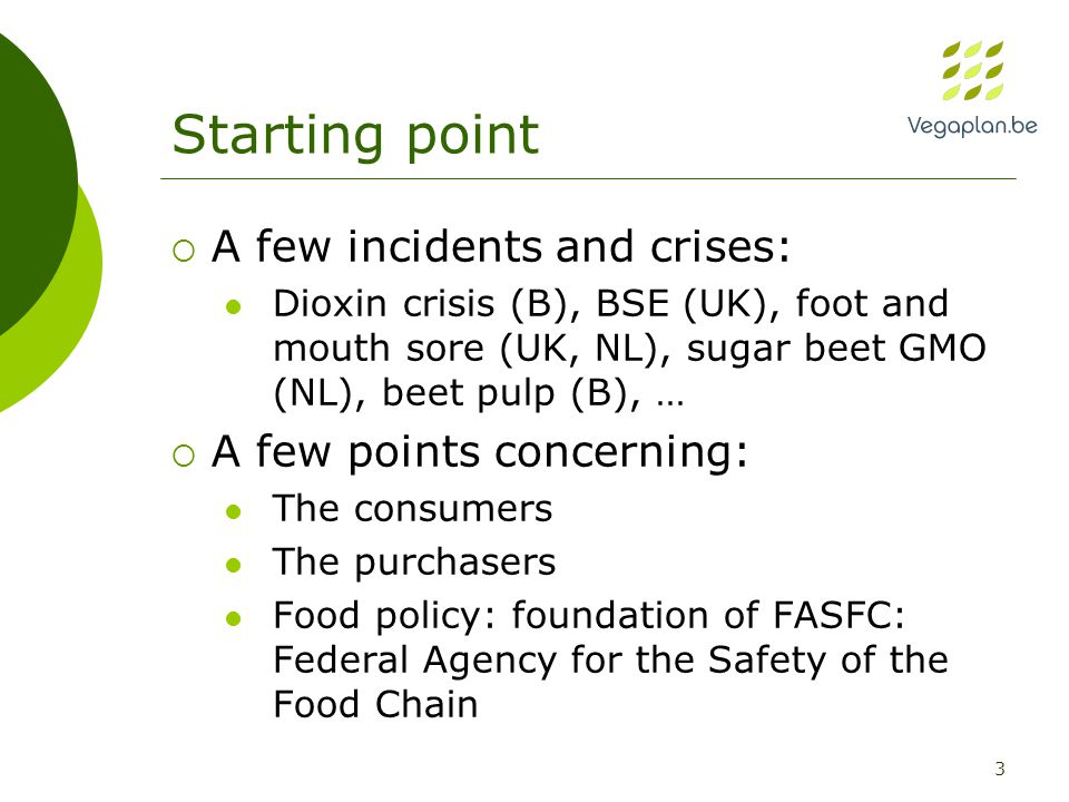 3  A few incidents and crises: Dioxin crisis (B), BSE (UK), foot and mouth sore (UK, NL), sugar beet GMO (NL), beet pulp (B), …  A few points concerning: The consumers The purchasers Food policy: foundation of FASFC: Federal Agency for the Safety of the Food Chain Starting point
