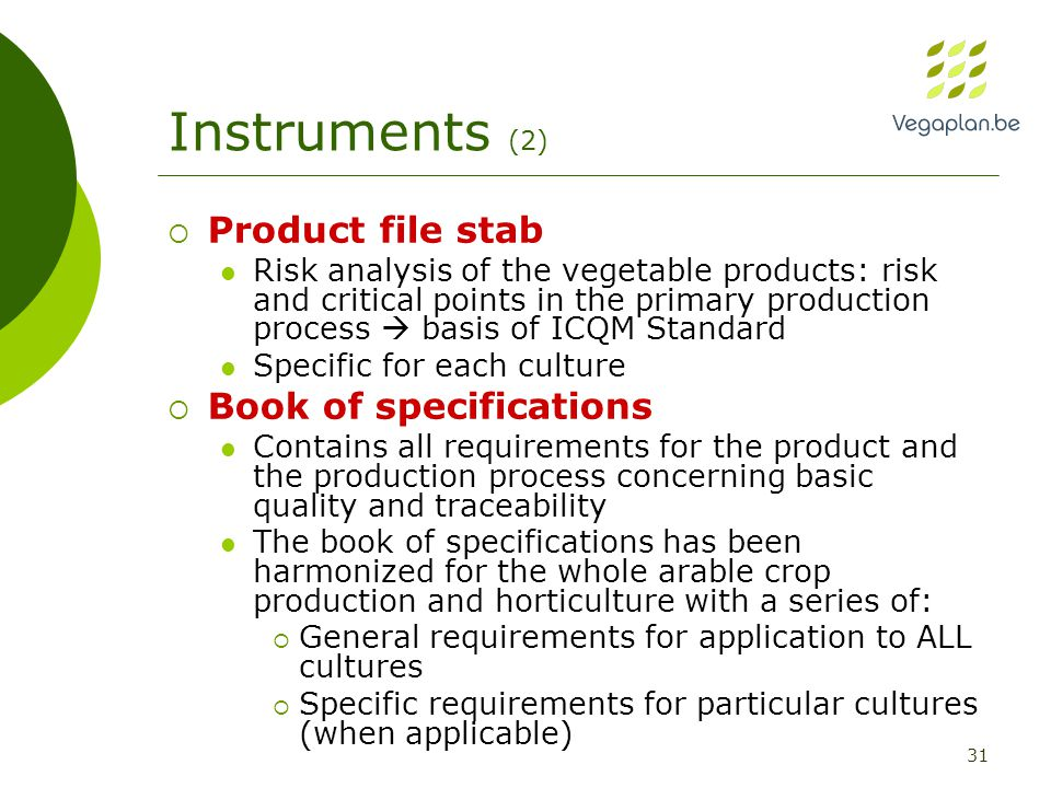 31 Instruments (2)  Product file stab Risk analysis of the vegetable products: risk and critical points in the primary production process  basis of ICQM Standard Specific for each culture  Book of specifications Contains all requirements for the product and the production process concerning basic quality and traceability The book of specifications has been harmonized for the whole arable crop production and horticulture with a series of:  General requirements for application to ALL cultures  Specific requirements for particular cultures (when applicable)