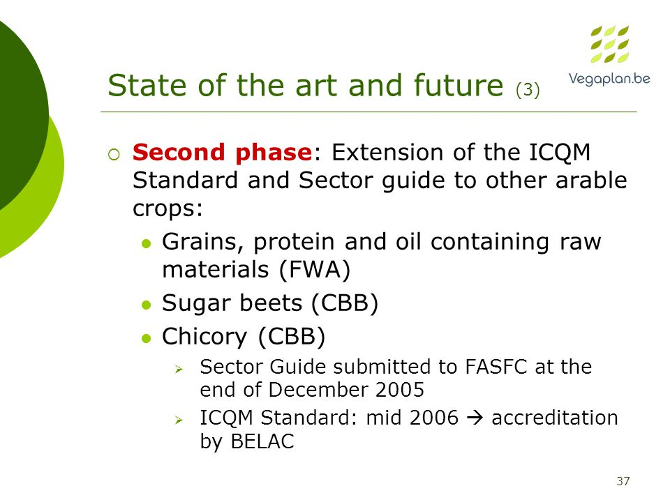 37 State of the art and future (3)  Second phase: Extension of the ICQM Standard and Sector guide to other arable crops: Grains, protein and oil containing raw materials (FWA) Sugar beets (CBB) Chicory (CBB)  Sector Guide submitted to FASFC at the end of December 2005  ICQM Standard: mid 2006  accreditation by BELAC
