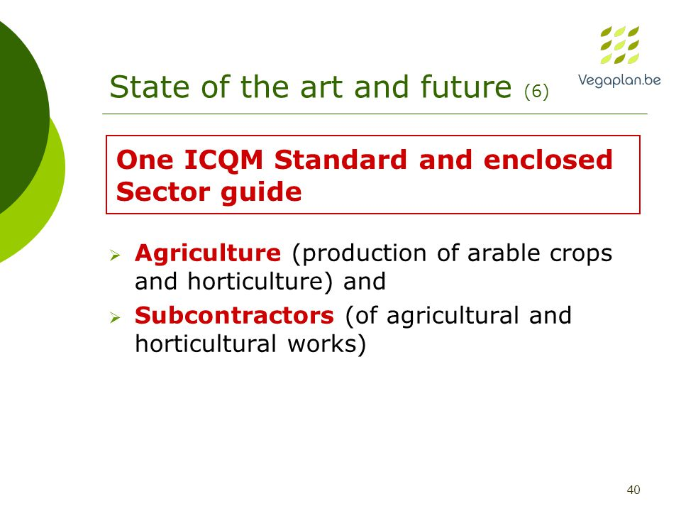 40 State of the art and future (6)  Agriculture (production of arable crops and horticulture) and  Subcontractors (of agricultural and horticultural works) One ICQM Standard and enclosed Sector guide