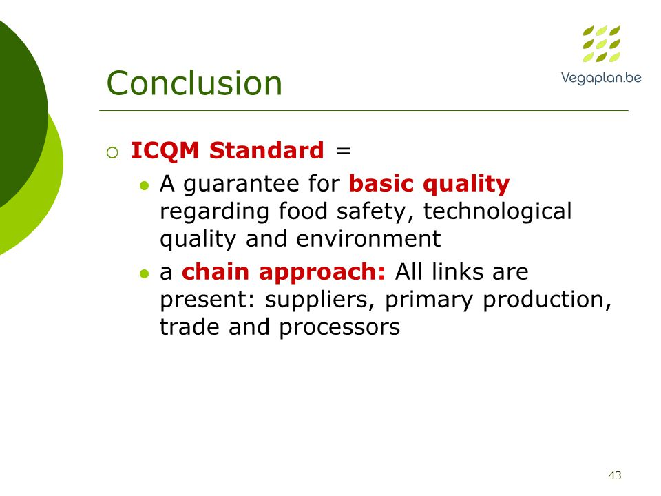 43 Conclusion  ICQM Standard = A guarantee for basic quality regarding food safety, technological quality and environment a chain approach: All links are present: suppliers, primary production, trade and processors