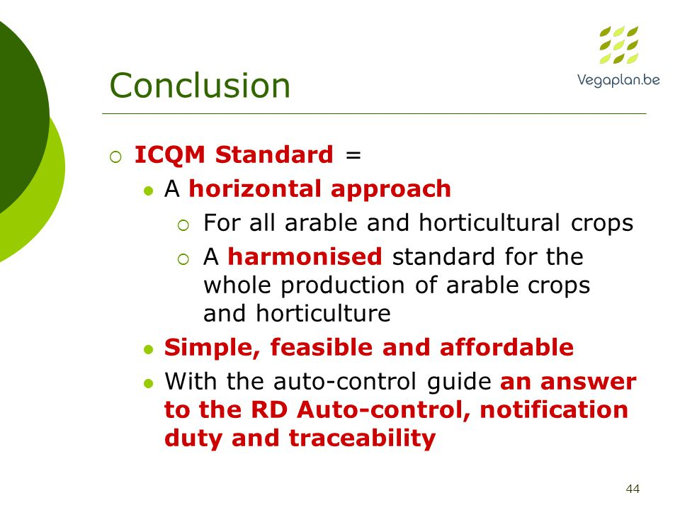 44 Conclusion  ICQM Standard = A horizontal approach  For all arable and horticultural crops  A harmonised standard for the whole production of arable crops and horticulture Simple, feasible and affordable With the auto-control guide an answer to the RD Auto-control, notification duty and traceability